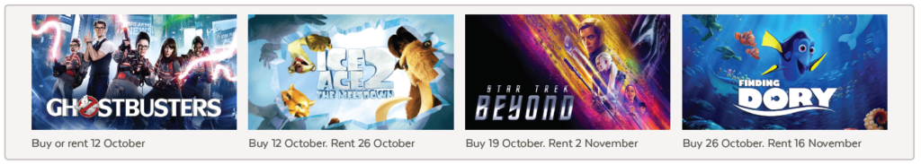 Ghostbusters - Buy or rent 12 October, Ice Age 2 - Buy 12 October. Rent 26 October, Star Trek Beyond - Buy 19 October. Rent 2 November, Finding Dory - Buy 26 October. Rent 16 November